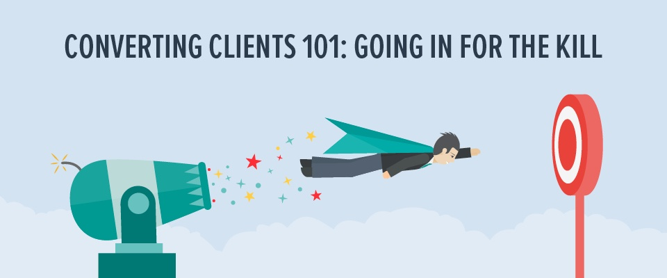 Converting clients 101: Going in for the kill